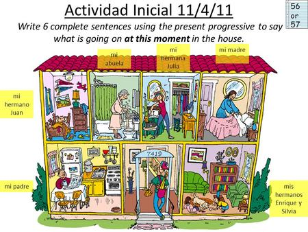 Actividad Inicial 11/4/11 Write 6 complete sentences using the present progressive to say what is going on at this moment in the house. mi hermano Juan.
