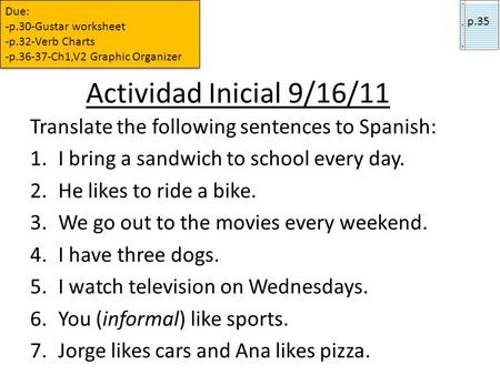 Actividad Inicial 9/16/11 Translate the following sentences to Spanish: 1.I bring a sandwich to school every day. 2.He likes to ride a bike. 3.We go out.