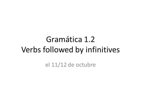 Gramática 1.2 Verbs followed by infinitives el 11/12 de octubre.