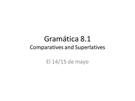 Gramática 8.1 Comparatives and Superlatives El 14/15 de mayo.