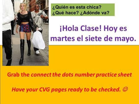¡Hola Clase! Hoy es martes el siete de mayo. Grab the connect the dots number practice sheet Have your CVG pages ready to be checked. ¿Quién es esta chica?