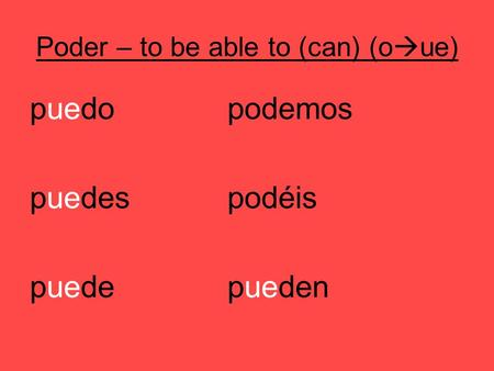 Poder – to be able to (can) (o ue) puedopodemos puedespodéis puedepueden.