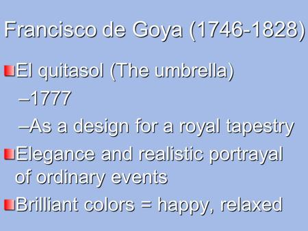 Francisco de Goya (1746-1828) El quitasol (The umbrella) –1777 –As a design for a royal tapestry Elegance and realistic portrayal of ordinary events Brilliant.