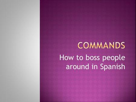 How to boss people around in Spanish. Commands mean that youre telling someone to do something Check out the difference: A) You eat your veggies regularly.