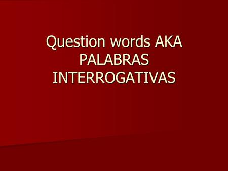 Question words AKA PALABRAS INTERROGATIVAS. Palabras interrogativas As you know already, there are many different ways to ask questions. In Spanish (just.