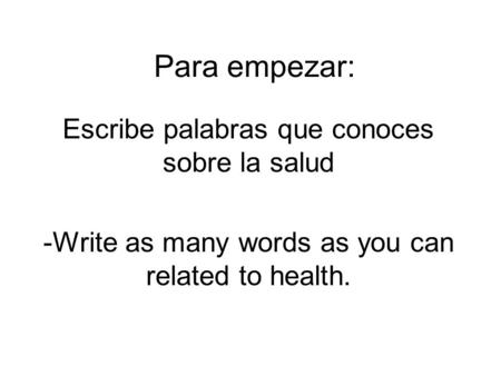 Para empezar: Escribe palabras que conoces sobre la salud -Write as many words as you can related to health.