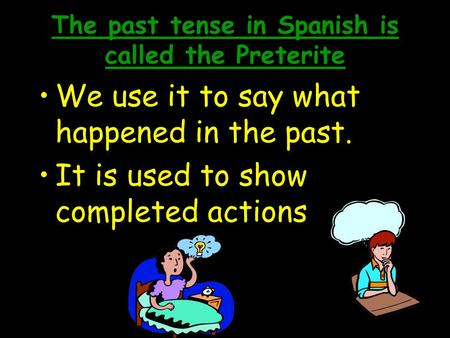 The past tense in Spanish is called the Preterite We use it to say what happened in the past. It is used to show completed actions.