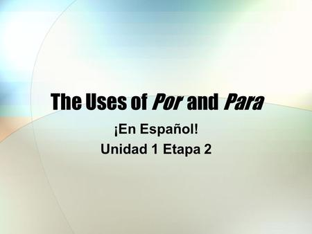 The Uses of Por and Para ¡En Español! Unidad 1 Etapa 2.