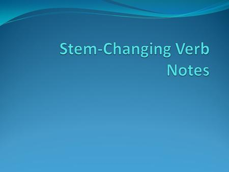 Stem-Changing Verbs Stem of verb remains when ending is removed hablar – to talk, to speak habl These are verbs that have spelling changes in the stem.