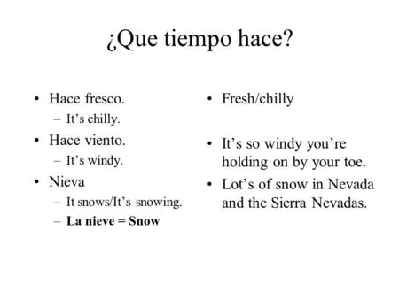 ¿Que tiempo hace? Hace fresco. –Its chilly. Hace viento. –Its windy. Nieva –It snows/Its snowing. –La nieve = Snow Fresh/chilly Its so windy youre holding.