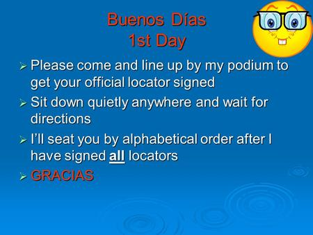 Buenos Días 1st Day Please come and line up by my podium to get your official locator signed Please come and line up by my podium to get your official.