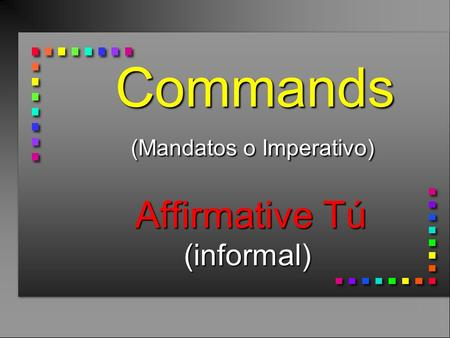 Commands (Mandatos o Imperativo) Affirmative Tú (informal) Commands (Mandatos o Imperativo) Affirmative Tú (informal)