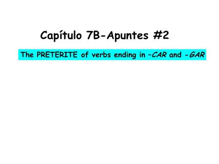 Capítulo 7B-Apuntes #2 The PRETERITE of verbs ending in –CAR and -GAR.
