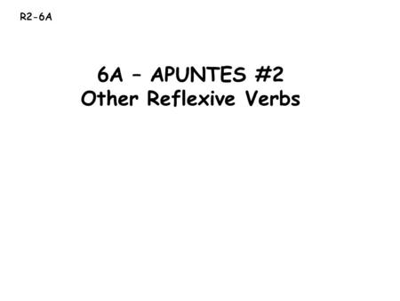 R2-6A 6A – APUNTES #2 Other Reflexive Verbs. * Reflexive verbs are used to say that people do something Ejemplo: Felipe was shaving (himself) while I.