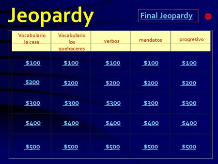 Jeopardy Vocabulario la casa Vocabulario los quehaceres mandatos progresivo $100 $200 $300 $400 $500 $100 $200 $300 $400 $500 Final Jeopardy verbos.