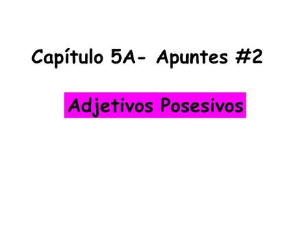 Capítulo 5A- Apuntes #2 Adjetivos Posesivos. You use possessive adjectives to tell ___________________________________________ what belongs to someone.