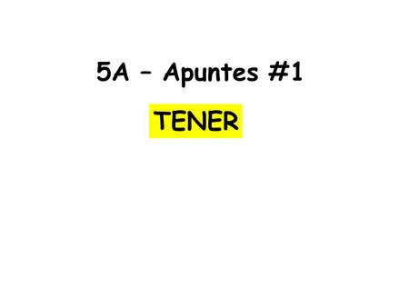 5A – Apuntes #1 TENER. 1. TENER is used ________________________ 2. TENER is used _______________________ ejemplo: I have an older brother and a younger.