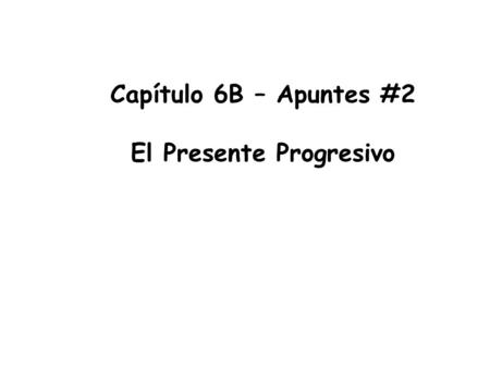 Capítulo 6B – Apuntes #2 El Presente Progresivo. *When you want to emphasize that an use the presente progressive tense *To form the present progressive.