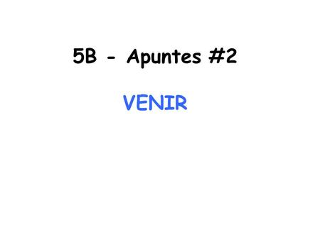 5B - Apuntes #2 VENIR. VENIR is a verb and means to come VENIR is a stem-changing verb E IE and is different in YO form (vengo) VENIR is used to say that.