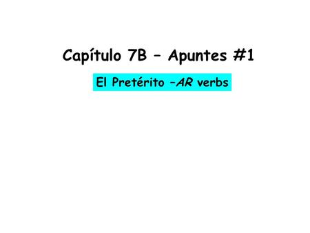 Capítulo 7B – Apuntes #1 El Pretérito –AR verbs. * To talk about actions that were completed in the _____________ you use the __________________ *NOTICE: