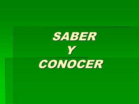 SABER Y CONOCER SABER Y CONOCER. SABER sé sabes sabe sabemos (sabéis) saben The verb saber is irregular in its yo form.