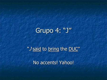 Grupo 4: J J said to bring the DUCJ said to bring the DUC No accents! Yahoo!