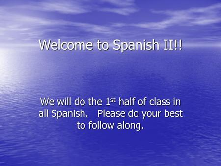 Welcome to Spanish II!! We will do the 1 st half of class in all Spanish. Please do your best to follow along.