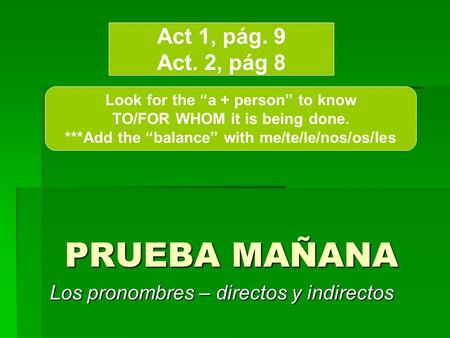 PRUEBA MAÑANA Los pronombres – directos y indirectos Act 1, pág. 9 Act. 2, pág 8 Look for the a + person to know TO/FOR WHOM it is being done. ***Add the.