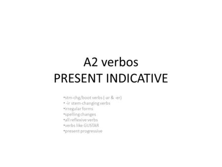 A2 verbos PRESENT INDICATIVE stm-chg/boot verbs (-ar & -er) -ir stem-changing verbs irregular forms spelling changes all reflexive verbs verbs like GUSTAR.
