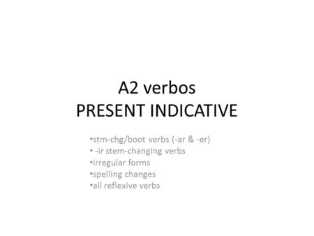 A2 verbos PRESENT INDICATIVE stm-chg/boot verbs (-ar & -er) -ir stem-changing verbs irregular forms spelling changes all reflexive verbs.