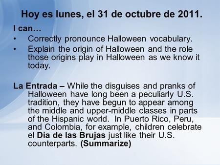 Hoy es lunes, el 31 de octubre de 2011. I can… Correctly pronounce Halloween vocabulary. Explain the origin of Halloween and the role those origins play.