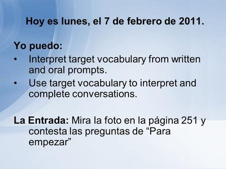 Hoy es lunes, el 7 de febrero de 2011. Yo puedo: Interpret target vocabulary from written and oral prompts. Use target vocabulary to interpret and complete.