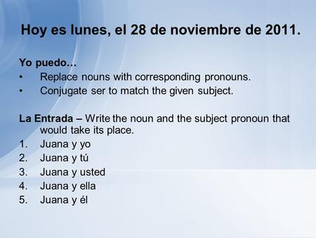 Hoy es lunes, el 28 de noviembre de 2011. Yo puedo… Replace nouns with corresponding pronouns. Conjugate ser to match the given subject. La Entrada – Write.