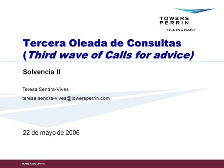 © 2005 Towers Perrin Tercera Oleada de Consultas (Third wave of Calls for advice) Solvencia II 22 de mayo de 2006 Teresa Sendra-Vives