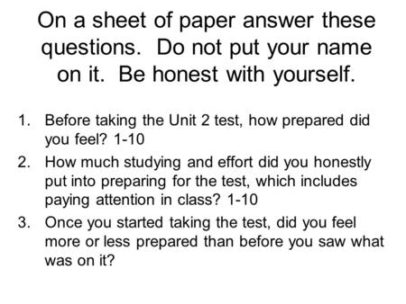 On a sheet of paper answer these questions. Do not put your name on it. Be honest with yourself. 1.Before taking the Unit 2 test, how prepared did you.