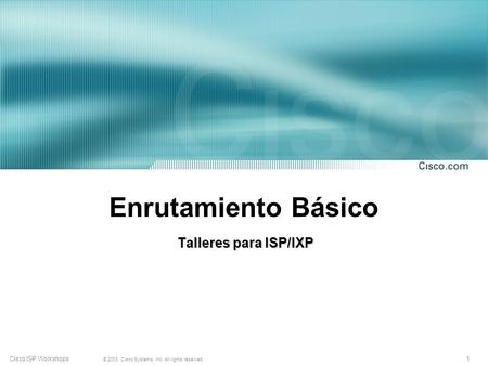 1 © 2003, Cisco Systems, Inc. All rights reserved. Cisco ISP Workshops Enrutamiento Básico Talleres para ISP/IXP.