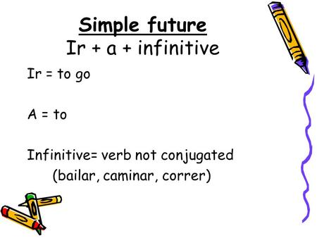 Simple future Ir + a + infinitive Ir = to go A = to Infinitive= verb not conjugated (bailar, caminar, correr)