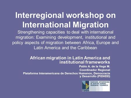 Interregional workshop on International Migration Strengthening capacities to deal with international migration: Examining development, institutional and.