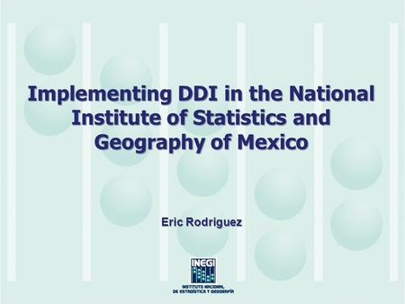 Implementing DDI in the National Institute of Statistics and Geography of Mexico Eric Rodriguez.
