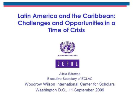 Latin America and the Caribbean: Challenges and Opportunities in a Time of Crisis Alicia Bárcena Executive Secretary of ECLAC Woodrow Wilson International.