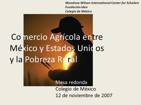 Comercio Agrícola entre México y Estados Unidos y la Pobreza Rural Woodrow Wilson International Center for Scholars Fundación Idea Colegio de México Mesa.