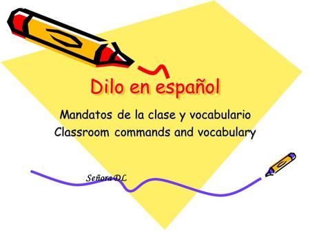 Dilo en español Mandatos de la clase y vocabulario Classroom commands and vocabulary Señora DL.