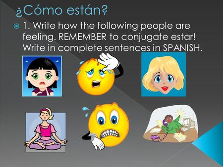 1. Write how the following people are feeling. REMEMBER to conjugate estar! Write in complete sentences in SPANISH.
