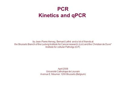 PCR Kinetics and qPCR by Jean-Pierre Herveg, Bernard Lethé and a lot of friends at the Brussels Branch of the Ludwig Institute for Cancer research (Licr)