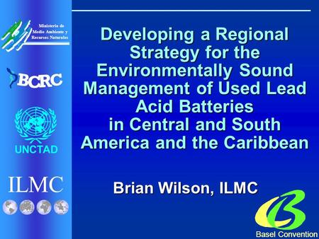 ILMC UNCTAD Ministerio de Medio Ambiente y Recursos Naturales B C R C Basel Convention Developing a Regional Strategy for the Environmentally Sound Management.