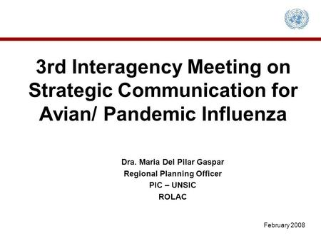 3rd Interagency Meeting on Strategic Communication for Avian/ Pandemic Influenza Dra. Maria Del Pilar Gaspar Regional Planning Officer PIC – UNSIC ROLAC.