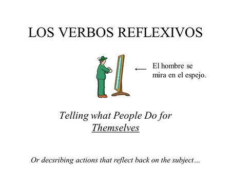LOS VERBOS REFLEXIVOS Telling what People Do for Themselves Or decsribing actions that reflect back on the subject… El hombre se mira en el espejo.