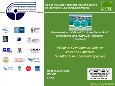 Iberoamerican National Institutes Network of Engineering and Hydraulic Research Roundtable Manuel Echeverria CEDEX Spain Millenium Development Goals on.