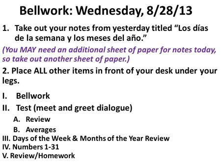 Bellwork: Wednesday, 8/28/13 1.Take out your notes from yesterday titled Los días de la semana y los meses del año. (You MAY need an additional sheet.