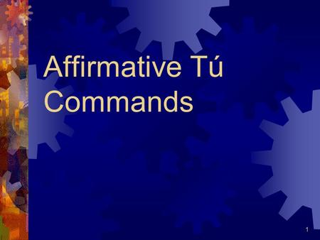 Affirmative Tú Commands 1 Affirmative Commands When you tell someone to do something, you are giving an affirmative command. This is also called the.